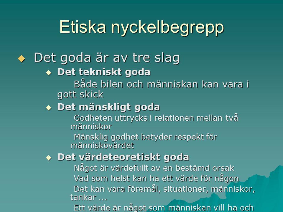 Etiska nyckelbegrepp  Det goda är av tre slag  Det tekniskt goda Både bilen och människan kan vara i gott skick  Det mänskligt goda Godheten uttryc