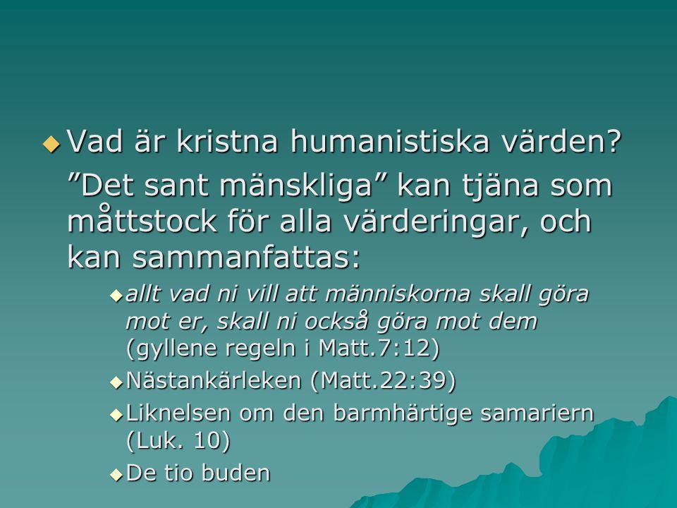 """ Vad är kristna humanistiska värden? """"Det sant mänskliga"""" kan tjäna som måttstock för alla värderingar, och kan sammanfattas:  allt vad ni vill att"""