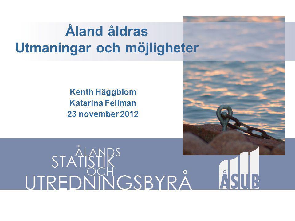 Åland åldras Utmaningar och möjligheter Kenth Häggblom Katarina Fellman 23 november 2012
