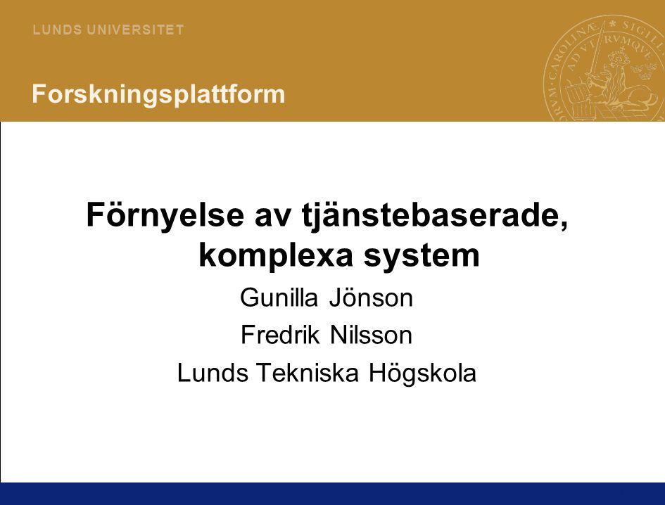 1 L U N D S U N I V E R S I T E T Forskningsplattform Förnyelse av tjänstebaserade, komplexa system Gunilla Jönson Fredrik Nilsson Lunds Tekniska Högskola