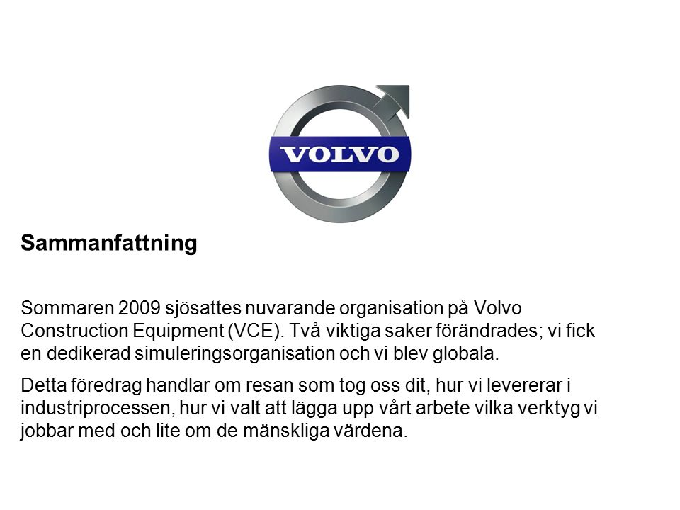 Sammanfattning Sommaren 2009 sjösattes nuvarande organisation på Volvo Construction Equipment (VCE). Två viktiga saker förändrades; vi fick en dediker