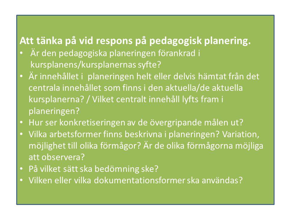 Att tänka på vid respons på pedagogisk planering. Är den pedagogiska planeringen förankrad i kursplanens/kursplanernas syfte? Är innehållet i planerin