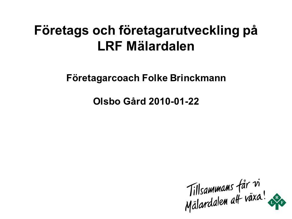 Företags och företagarutveckling på LRF Mälardalen Företagarcoach Folke Brinckmann Olsbo Gård 2010-01-22