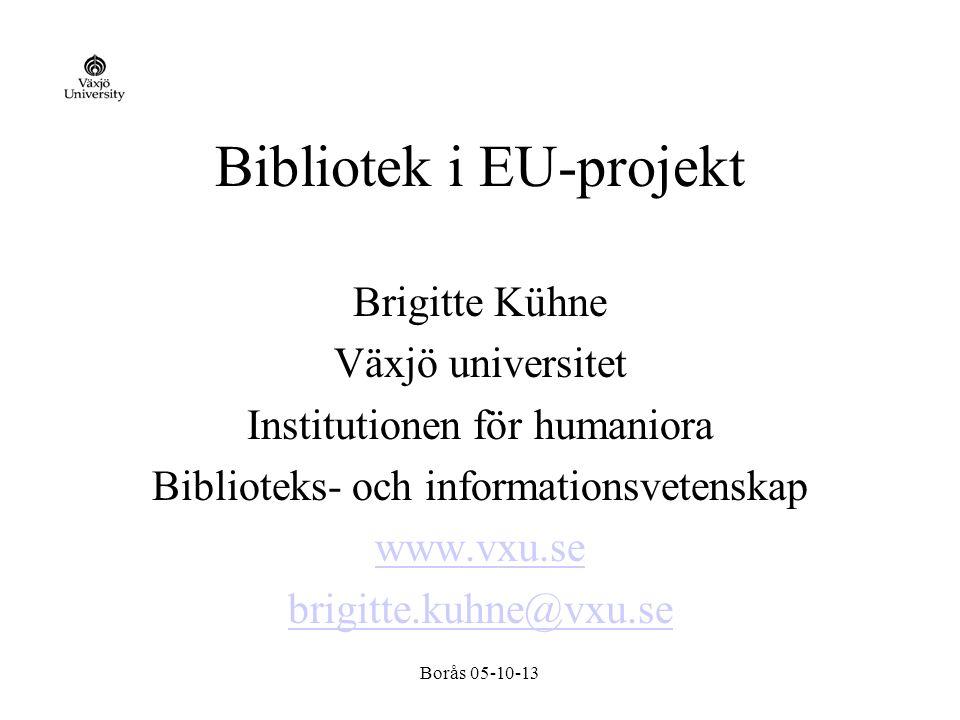 Borås 05-10-13 Bibliotek i EU-projekt Brigitte Kühne Växjö universitet Institutionen för humaniora Biblioteks- och informationsvetenskap www.vxu.se brigitte.kuhne@vxu.se