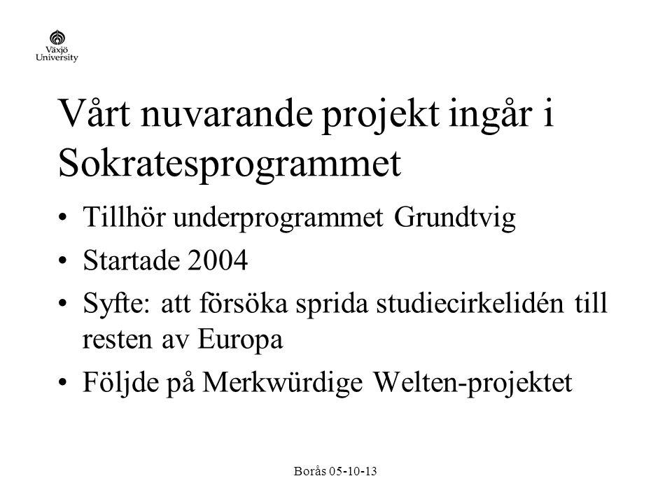 Borås 05-10-13 Vårt nuvarande projekt ingår i Sokratesprogrammet Tillhör underprogrammet Grundtvig Startade 2004 Syfte: att försöka sprida studiecirkelidén till resten av Europa Följde på Merkwürdige Welten-projektet