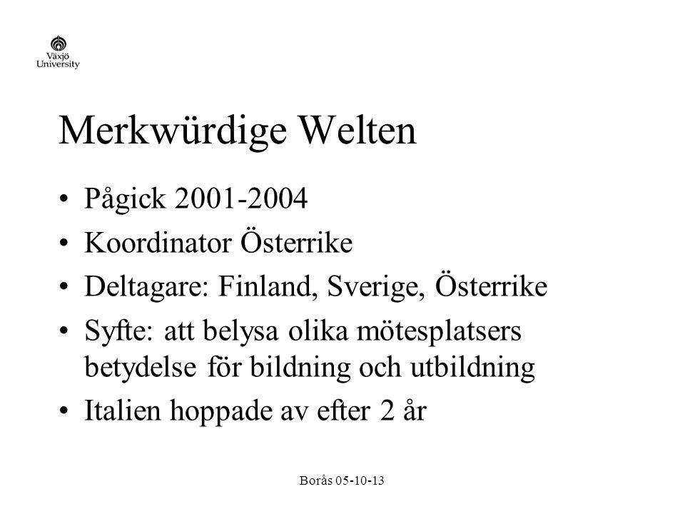 Borås 05-10-13 Merkwürdige Welten Pågick 2001-2004 Koordinator Österrike Deltagare: Finland, Sverige, Österrike Syfte: att belysa olika mötesplatsers betydelse för bildning och utbildning Italien hoppade av efter 2 år