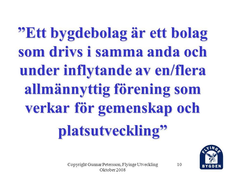 Copyright Gunnar Petersson, Flyinge Utveckling Oktober 2008 10 Ett bygdebolag är ett bolag som drivs i samma anda och under inflytande av en/flera allmännyttig förening som verkar för gemenskap och platsutveckling