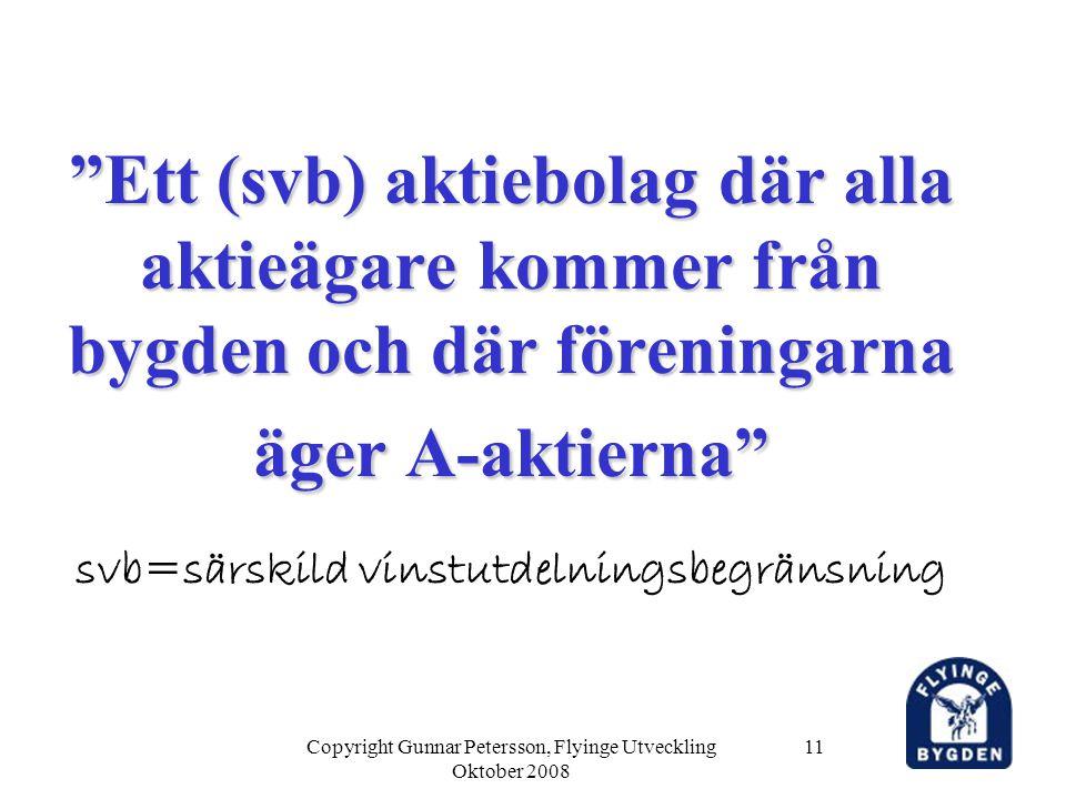 Copyright Gunnar Petersson, Flyinge Utveckling Oktober 2008 11 Ett (svb) aktiebolag där alla aktieägare kommer från bygden och där föreningarna äger A-aktierna Ett (svb) aktiebolag där alla aktieägare kommer från bygden och där föreningarna äger A-aktierna svb=särskild vinstutdelningsbegränsning