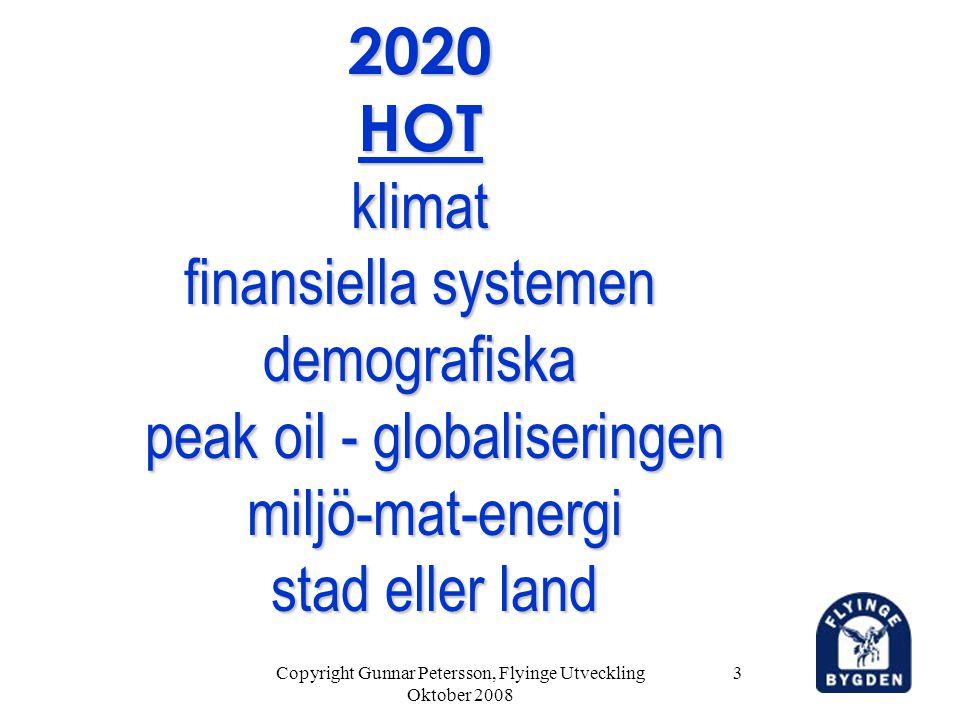 Copyright Gunnar Petersson, Flyinge Utveckling Oktober 2008 3 2020 HOT klimat finansiella systemen demografiska peak oil - globaliseringen miljö-mat-energi stad eller land 2020 HOT klimat finansiella systemen demografiska peak oil - globaliseringen miljö-mat-energi stad eller land