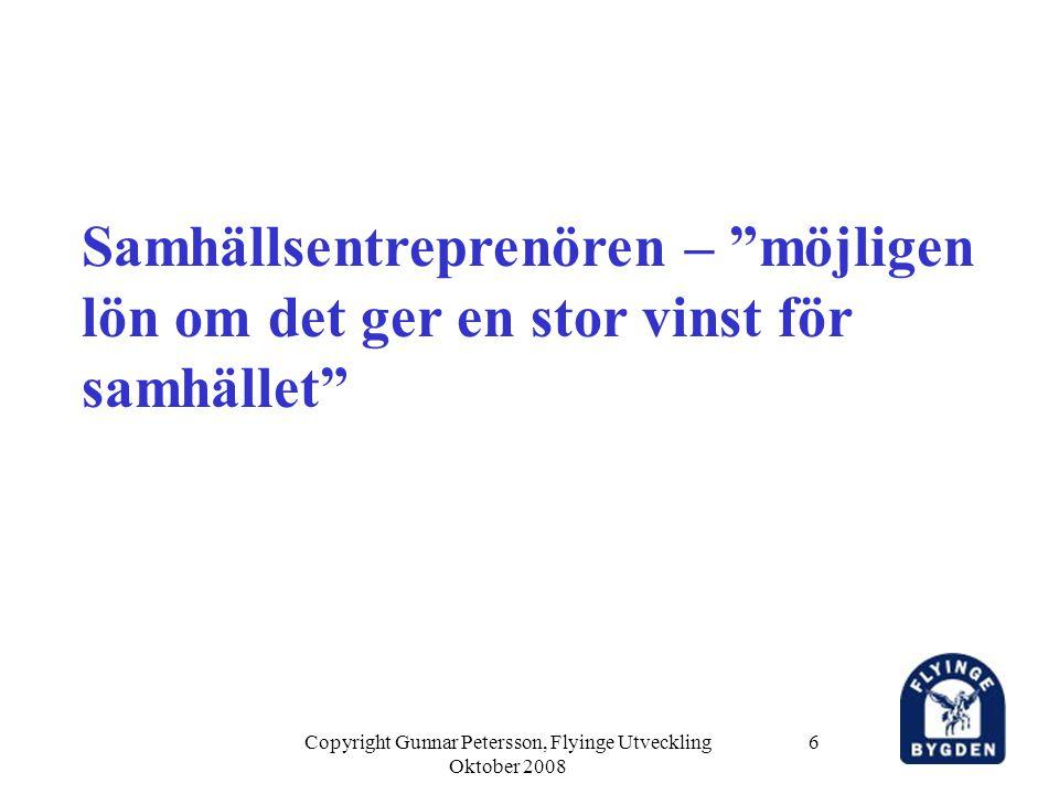 Copyright Gunnar Petersson, Flyinge Utveckling Oktober 2008 6 Samhällsentreprenören – möjligen lön om det ger en stor vinst för samhället