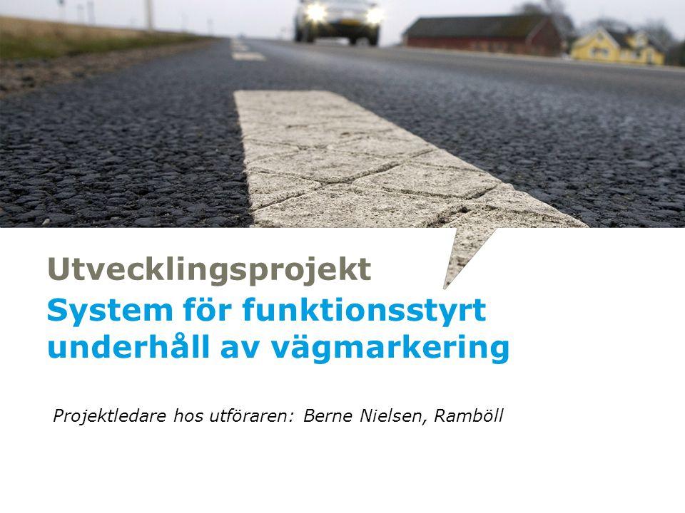 Utvecklingsprojekt System för funktionsstyrt underhåll av vägmarkering Projektledare hos utföraren: Berne Nielsen, Ramböll