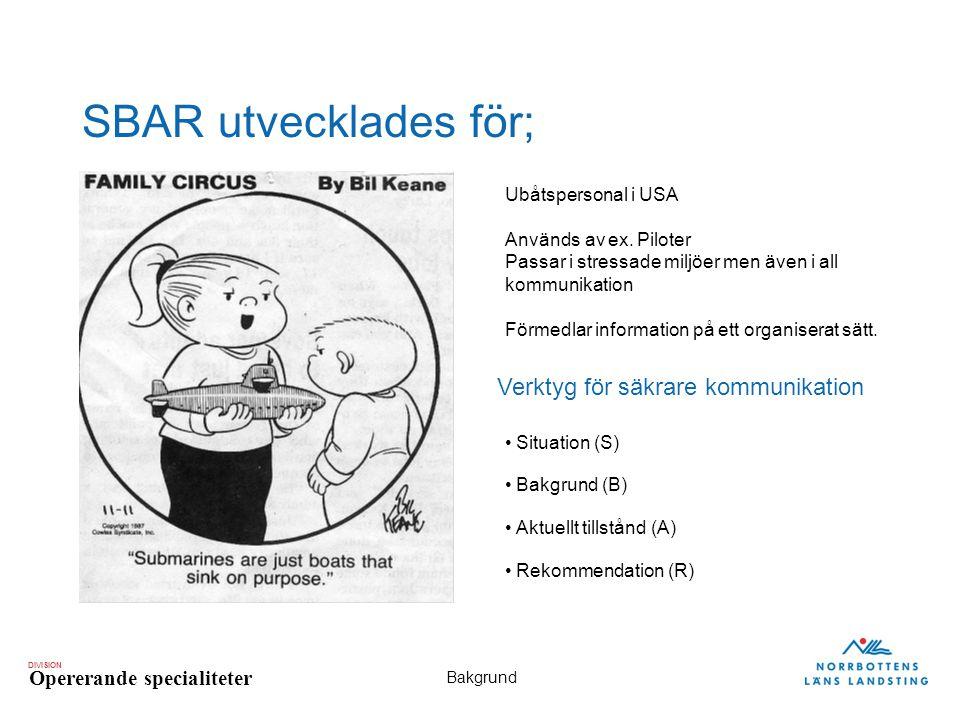 DIVISION Opererande specialiteter Bakgrund SBAR utvecklades för; Ubåtspersonal i USA Används av ex. Piloter Passar i stressade miljöer men även i all
