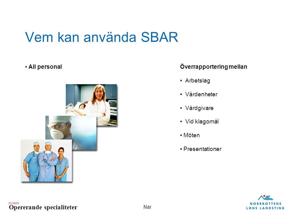 DIVISION Opererande specialiteter När Vem kan använda SBAR All personalÖverrapportering mellan Arbetslag Vårdenheter Vårdgivare Vid klagomål Möten Pre