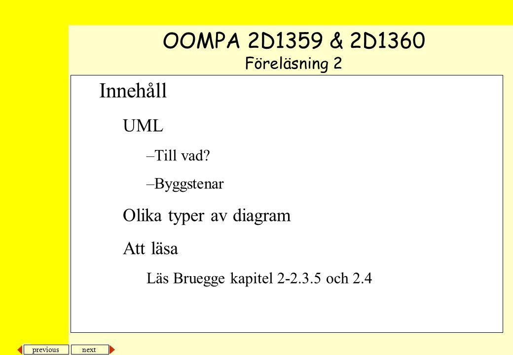 next previous Innehåll UML –Till vad? –Byggstenar Olika typer av diagram Att läsa Läs Bruegge kapitel 2-2.3.5 och 2.4 OOMPA 2D1359 & 2D1360 Föreläsnin