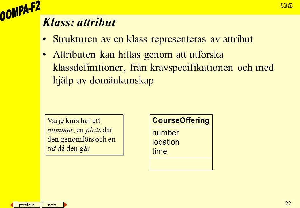 previous next 22 UML Klass: attribut Strukturen av en klass representeras av attribut Attributen kan hittas genom att utforska klassdefinitioner, från