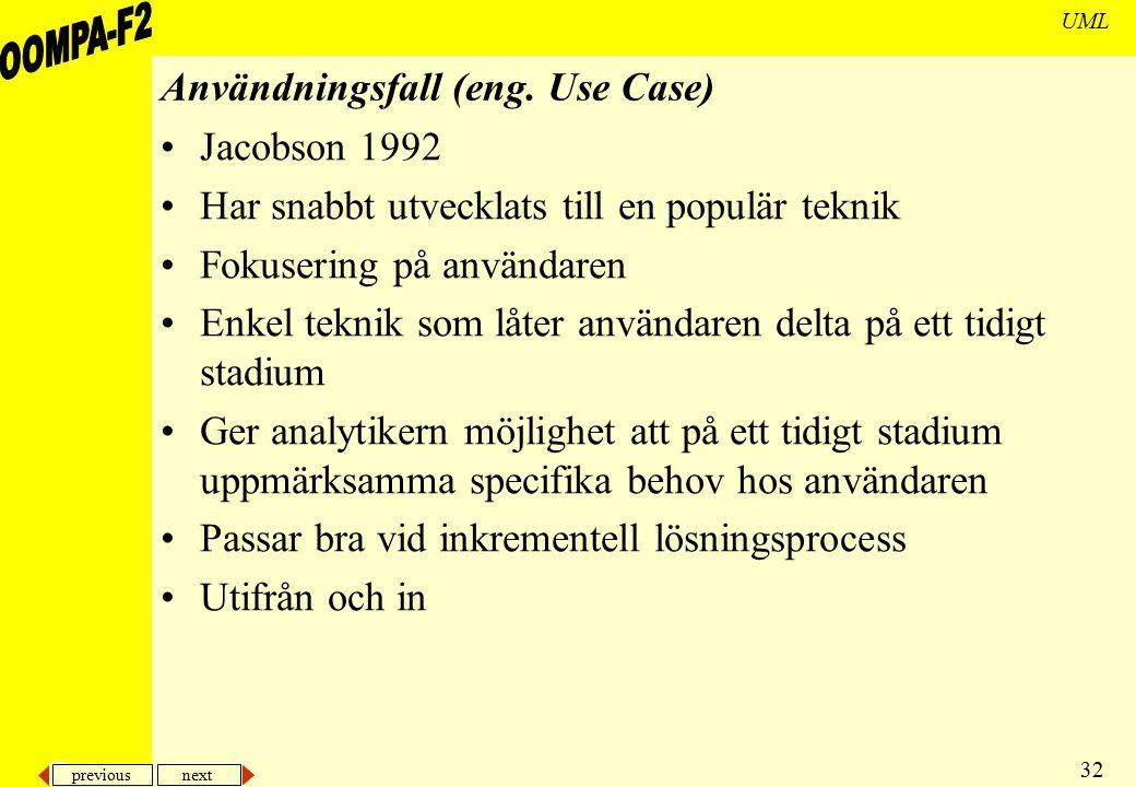 previous next 32 UML Användningsfall (eng. Use Case) Jacobson 1992 Har snabbt utvecklats till en populär teknik Fokusering på användaren Enkel teknik