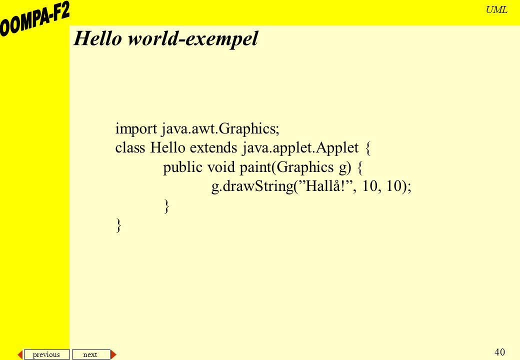 previous next 40 UML Hello world-exempel import java.awt.Graphics; class Hello extends java.applet.Applet { public void paint(Graphics g) { g.drawStri