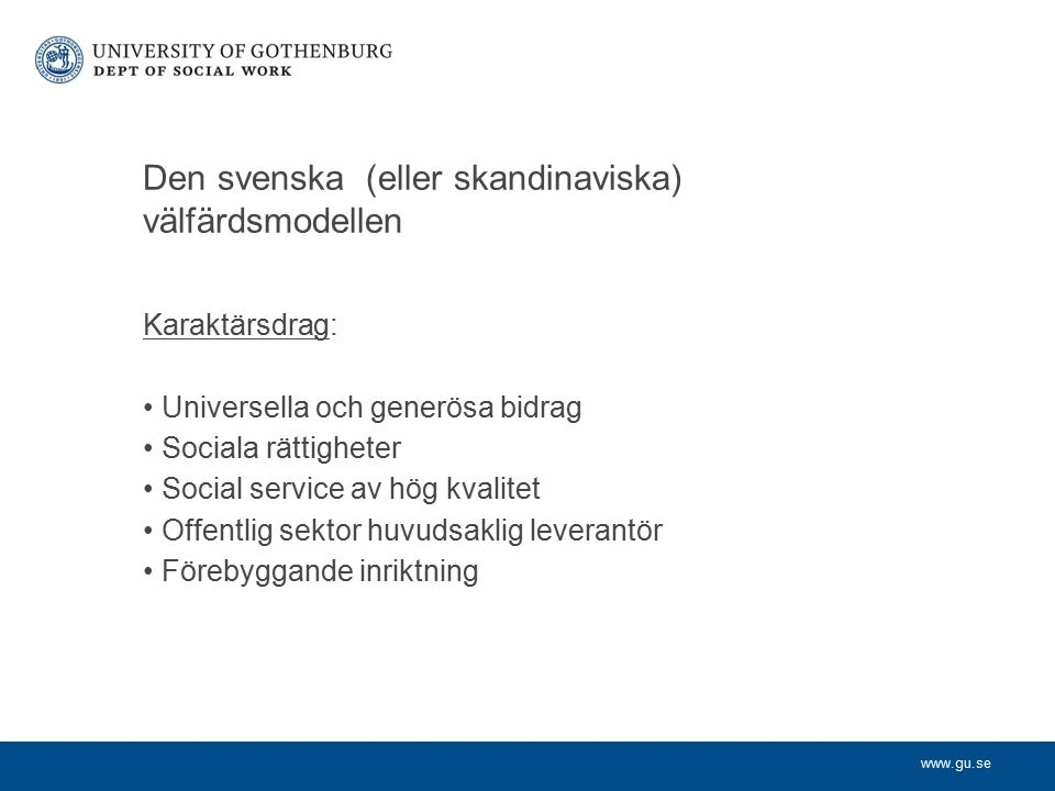 www.gu.se Den svenska (eller skandinaviska) välfärdsmodellen Karaktärsdrag: Universella och generösa bidrag Sociala rättigheter Social service av hög