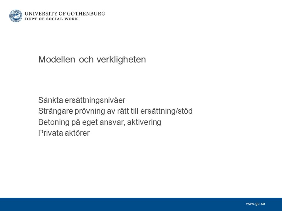 www.gu.se Sänkta ersättningsnivåer Strängare prövning av rätt till ersättning/stöd Betoning på eget ansvar, aktivering Privata aktörer Modellen och ve