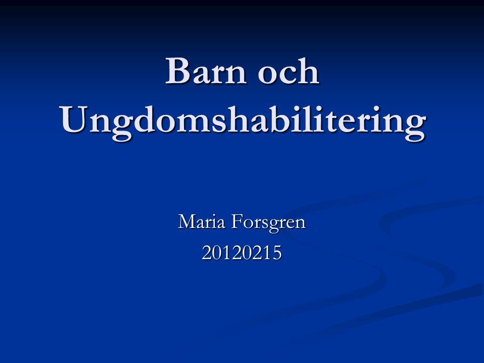 Barn och Ungdomshabilitering Maria Forsgren 20120215