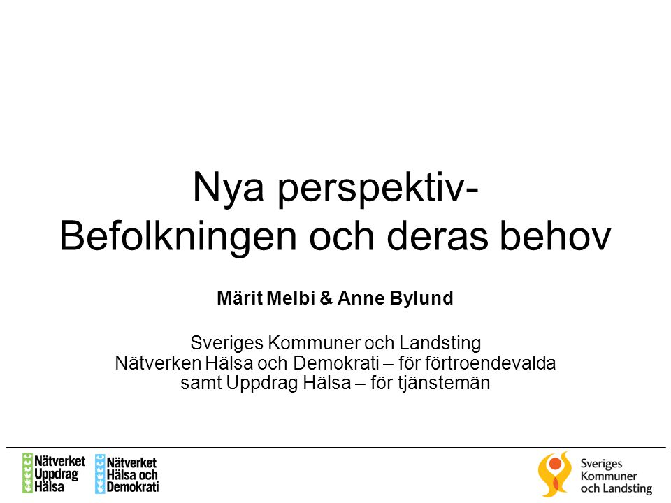 Nya perspektiv- Befolkningen och deras behov Märit Melbi & Anne Bylund Sveriges Kommuner och Landsting Nätverken Hälsa och Demokrati – för förtroendev