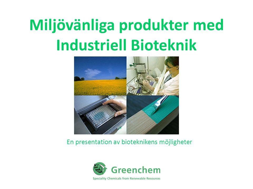 Miljövänliga produkter med Industriell Bioteknik En presentation av bioteknikens möjligheter