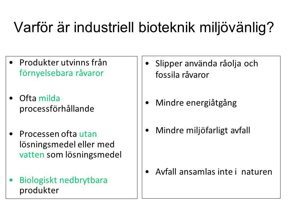 Varför är industriell bioteknik miljövänlig? Produkter utvinns från förnyelsebara råvaror Ofta milda processförhållande Processen ofta utan lösningsme