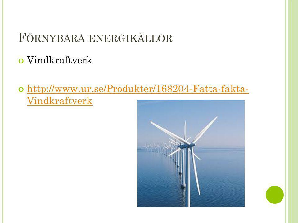F ÖRNYBARA ENERGIKÄLLOR Vindkraftverk http://www.ur.se/Produkter/168204-Fatta-fakta- Vindkraftverk