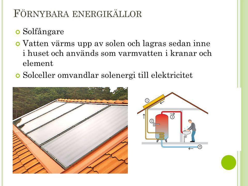 F ÖRNYBARA ENERGIKÄLLOR Solfångare Vatten värms upp av solen och lagras sedan inne i huset och används som varmvatten i kranar och element Solceller o