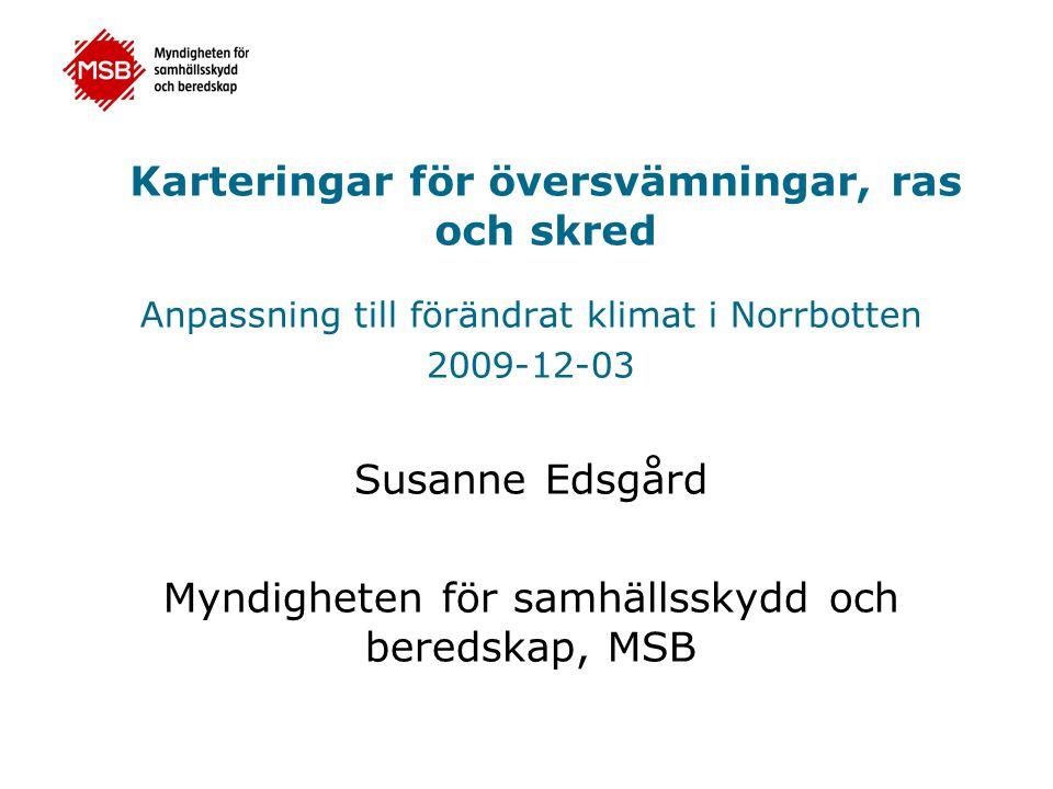Karteringar för översvämningar, ras och skred Anpassning till förändrat klimat i Norrbotten 2009-12-03 Susanne Edsgård Myndigheten för samhällsskydd och beredskap, MSB
