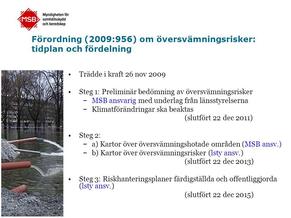 Förordning (2009:956) om översvämningsrisker: tidplan och fördelning Trädde i kraft 26 nov 2009 Steg 1: Preliminär bedömning av översvämningsrisker – MSB ansvarig med underlag från länsstyrelserna – Klimatförändringar ska beaktas (slutfört 22 dec 2011) Steg 2: – a) Kartor över översvämningshotade områden (MSB ansv.) – b) Kartor över översvämningsrisker (lsty ansv.) (slutfört 22 dec 2013) Steg 3: Riskhanteringsplaner färdigställda och offentliggjorda (lsty ansv.) (slutfört 22 dec 2015)