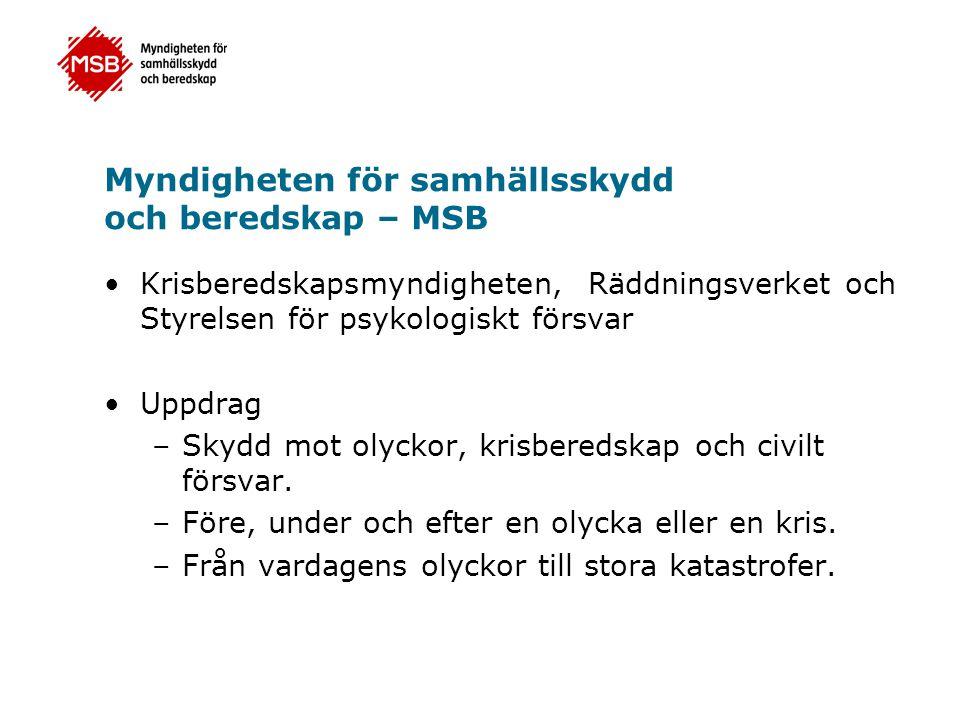 Myndigheten för samhällsskydd och beredskap – MSB Krisberedskapsmyndigheten, Räddningsverket och Styrelsen för psykologiskt försvar Uppdrag –Skydd mot olyckor, krisberedskap och civilt försvar.