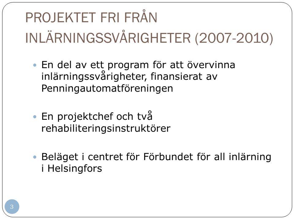 PROJEKTET FRI FRÅN INLÄRNINGSSVÅRIGHETER (2007-2010) 3 En del av ett program för att övervinna inlärningssvårigheter, finansierat av Penningautomatföreningen En projektchef och två rehabiliteringsinstruktörer Beläget i centret för Förbundet för all inlärning i Helsingfors