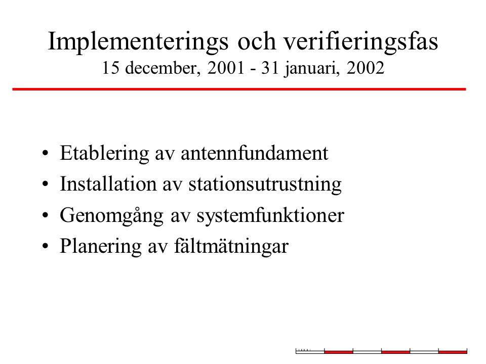 Implementerings och verifieringsfas 15 december, 2001 - 31 januari, 2002 Etablering av antennfundament Installation av stationsutrustning Genomgång av