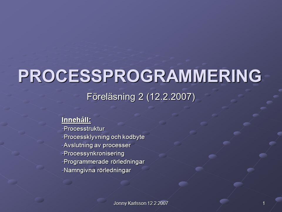 Jonny Karlsson 12.2.2007 1 PROCESSPROGRAMMERING Föreläsning 2 (12.2.2007) Innehåll: -Processtruktur -Processklyvning och kodbyte -Avslutning av processer -Processynkronisering -Programmerade rörledningar -Namngivna rörledningar
