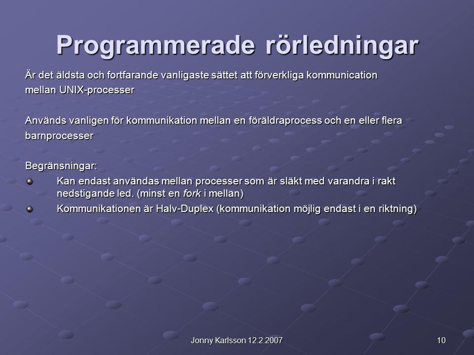 10Jonny Karlsson 12.2.2007 Programmerade rörledningar Är det äldsta och fortfarande vanligaste sättet att förverkliga kommunication mellan UNIX-processer Används vanligen för kommunikation mellan en föräldraprocess och en eller flera barnprocesserBegränsningar: Kan endast användas mellan processer som är släkt med varandra i rakt nedstigande led.