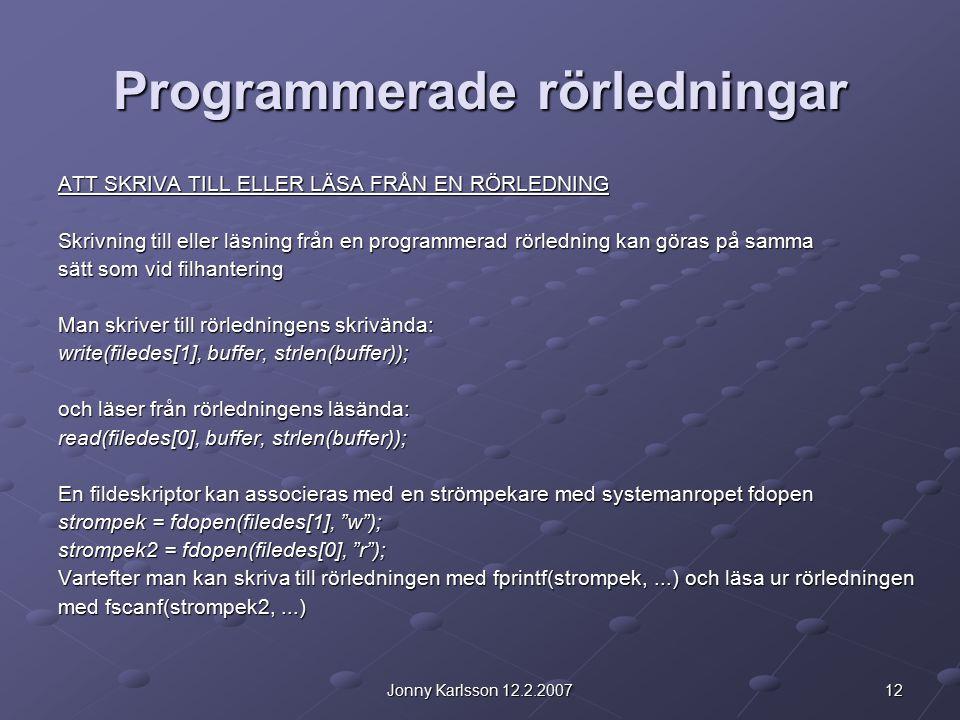 12Jonny Karlsson 12.2.2007 Programmerade rörledningar ATT SKRIVA TILL ELLER LÄSA FRÅN EN RÖRLEDNING Skrivning till eller läsning från en programmerad rörledning kan göras på samma sätt som vid filhantering Man skriver till rörledningens skrivända: write(filedes[1], buffer, strlen(buffer)); och läser från rörledningens läsända: read(filedes[0], buffer, strlen(buffer)); En fildeskriptor kan associeras med en strömpekare med systemanropet fdopen strompek = fdopen(filedes[1], w ); strompek2 = fdopen(filedes[0], r ); Vartefter man kan skriva till rörledningen med fprintf(strompek,...) och läsa ur rörledningen med fscanf(strompek2,...)