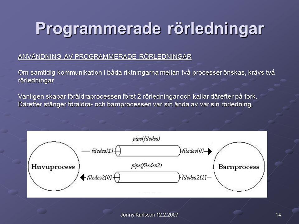 14Jonny Karlsson 12.2.2007 Programmerade rörledningar ANVÄNDNING AV PROGRAMMERADE RÖRLEDNINGAR Om samtidig kommunikation i båda riktningarna mellan två processer önskas, krävs två rörledningar Vanligen skapar föräldraprocessen först 2 rörledningar och kallar därefter på fork.