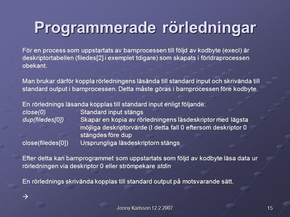 15Jonny Karlsson 12.2.2007 Programmerade rörledningar För en process som uppstartats av barnprocessen till följd av kodbyte (execl) är deskriptortabel