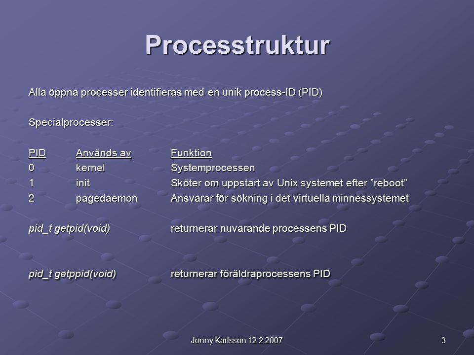 3Jonny Karlsson 12.2.2007 Processtruktur Alla öppna processer identifieras med en unik process-ID (PID) Specialprocesser: PIDAnvänds avFunktion 0kernel Systemprocessen 1initSköter om uppstart av Unix systemet efter reboot 2pagedaemonAnsvarar för sökning i det virtuella minnessystemet pid_t getpid(void)returnerar nuvarande processens PID pid_t getppid(void)returnerar föräldraprocessens PID