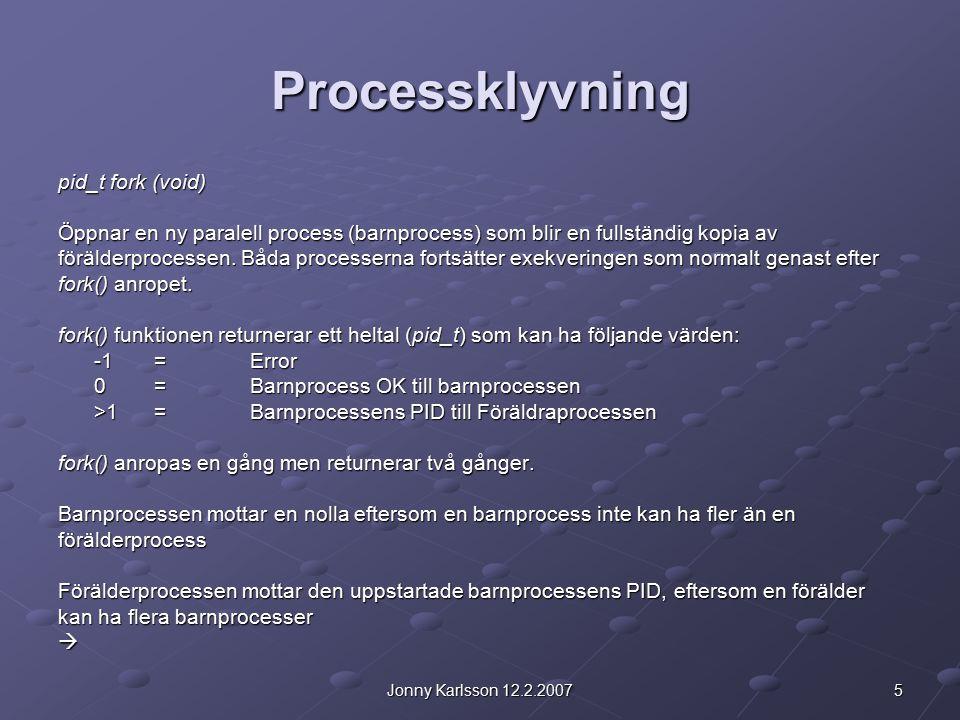 5Jonny Karlsson 12.2.2007 Processklyvning pid_t fork (void) Öppnar en ny paralell process (barnprocess) som blir en fullständig kopia av förälderproce