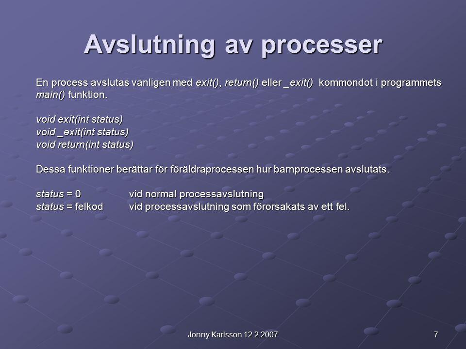 7Jonny Karlsson 12.2.2007 Avslutning av processer En process avslutas vanligen med exit(), return() eller _exit() kommondot i programmets main() funkt