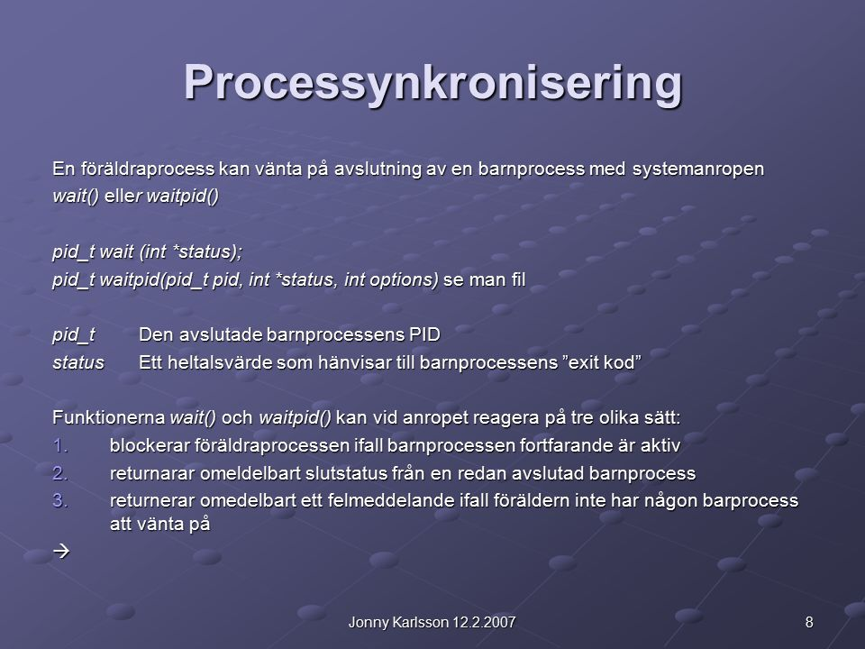 8Jonny Karlsson 12.2.2007 Processynkronisering En föräldraprocess kan vänta på avslutning av en barnprocess med systemanropen wait() eller waitpid() pid_t wait (int *status); pid_t waitpid(pid_t pid, int *status, int options) se man fil pid_t Den avslutade barnprocessens PID statusEtt heltalsvärde som hänvisar till barnprocessens exit kod Funktionerna wait() och waitpid() kan vid anropet reagera på tre olika sätt: 1.blockerar föräldraprocessen ifall barnprocessen fortfarande är aktiv 2.returnarar omeldelbart slutstatus från en redan avslutad barnprocess 3.returnerar omedelbart ett felmeddelande ifall föräldern inte har någon barprocess att vänta på 