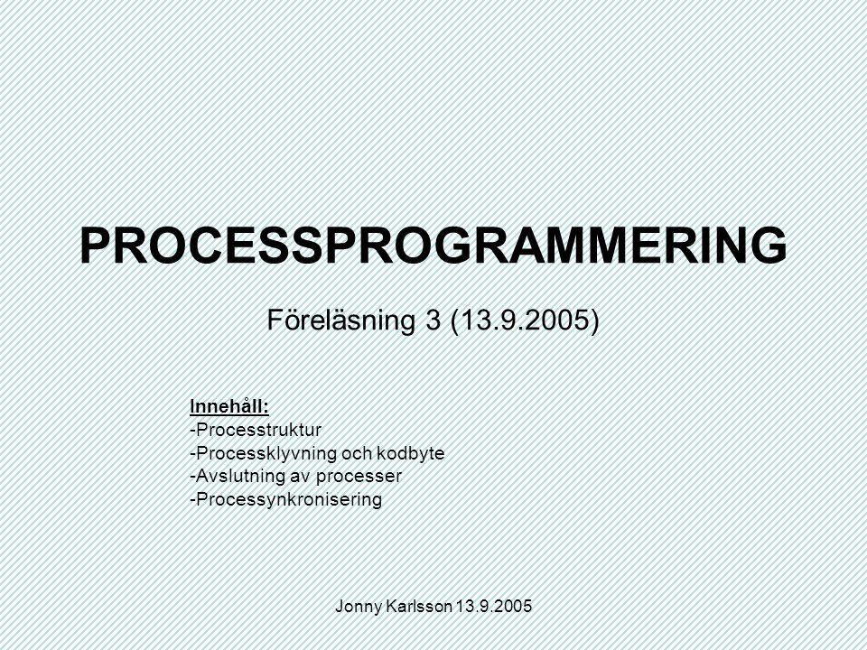 Jonny Karlsson 13.9.2005 PROCESSPROGRAMMERING Föreläsning 3 (13.9.2005) Innehåll: -Processtruktur -Processklyvning och kodbyte -Avslutning av processer -Processynkronisering