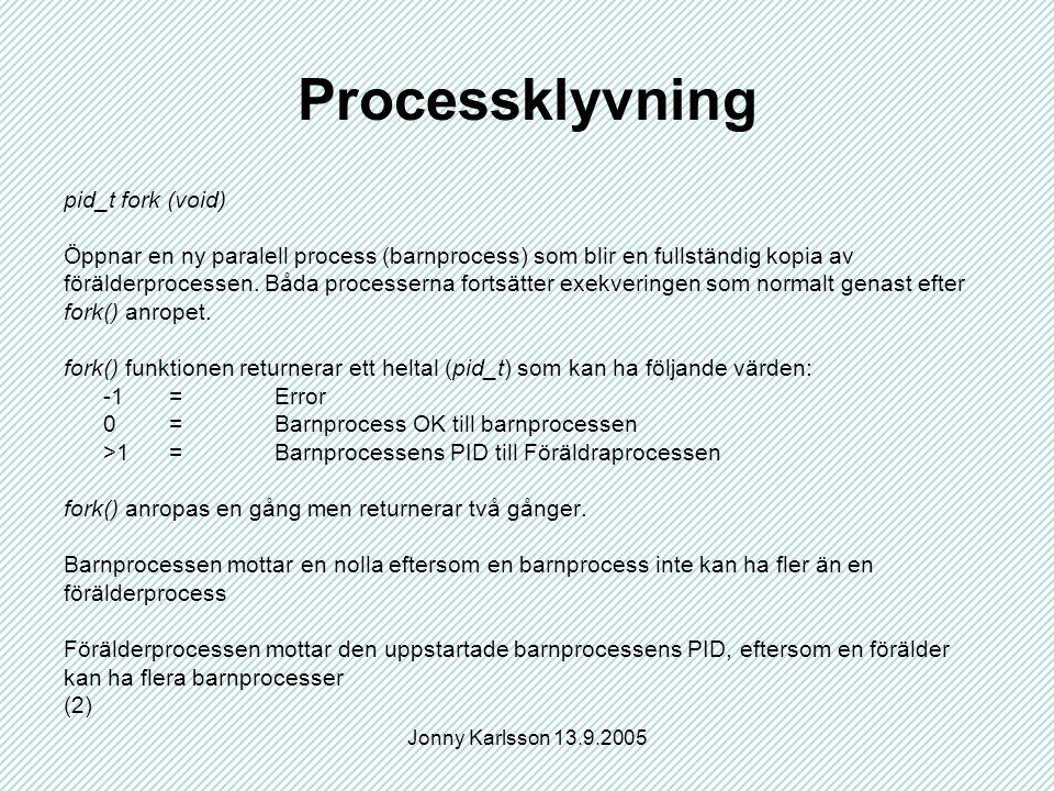 Jonny Karlsson 13.9.2005 Processklyvning pid_t fork (void) Öppnar en ny paralell process (barnprocess) som blir en fullständig kopia av förälderproces