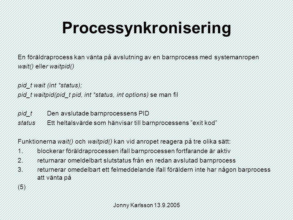 Jonny Karlsson 13.9.2005 Processynkronisering En föräldraprocess kan vänta på avslutning av en barnprocess med systemanropen wait() eller waitpid() pid_t wait (int *status); pid_t waitpid(pid_t pid, int *status, int options) se man fil pid_t Den avslutade barnprocessens PID statusEtt heltalsvärde som hänvisar till barnprocessens exit kod Funktionerna wait() och waitpid() kan vid anropet reagera på tre olika sätt: 1.blockerar föräldraprocessen ifall barnprocessen fortfarande är aktiv 2.returnarar omeldelbart slutstatus från en redan avslutad barnprocess 3.returnerar omedelbart ett felmeddelande ifall föräldern inte har någon barprocess att vänta på (5)