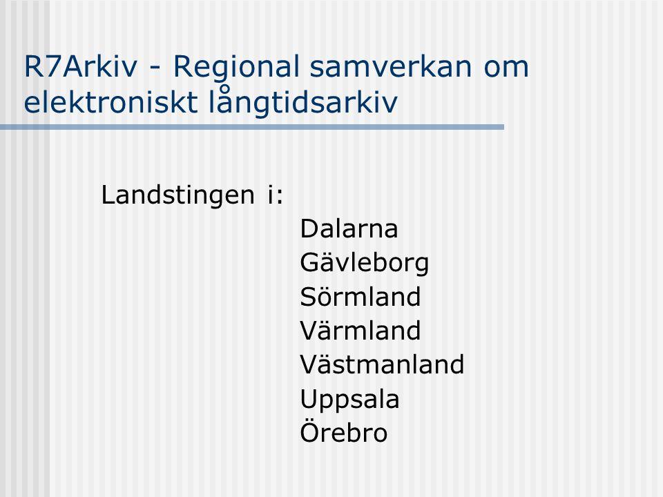 R7Arkiv - Regional samverkan om elektroniskt långtidsarkiv Landstingen i: Dalarna Gävleborg Sörmland Värmland Västmanland Uppsala Örebro
