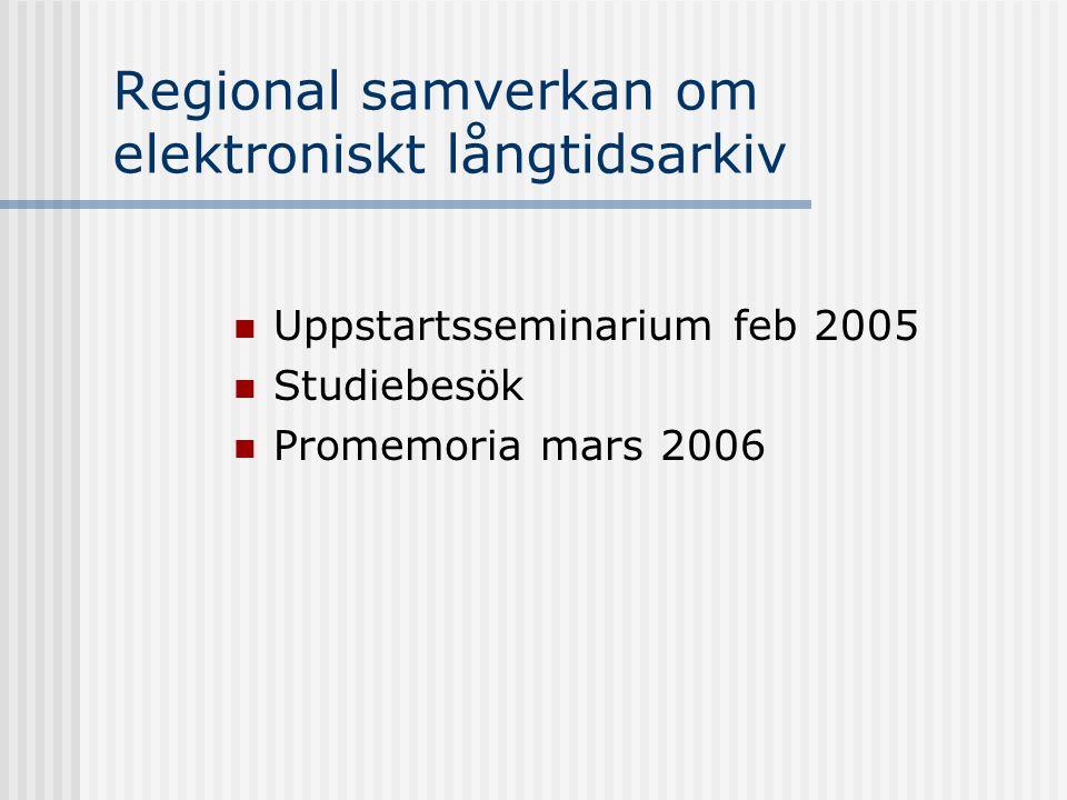 Regional samverkan om elektroniskt långtidsarkiv Uppstartsseminarium feb 2005 Studiebesök Promemoria mars 2006