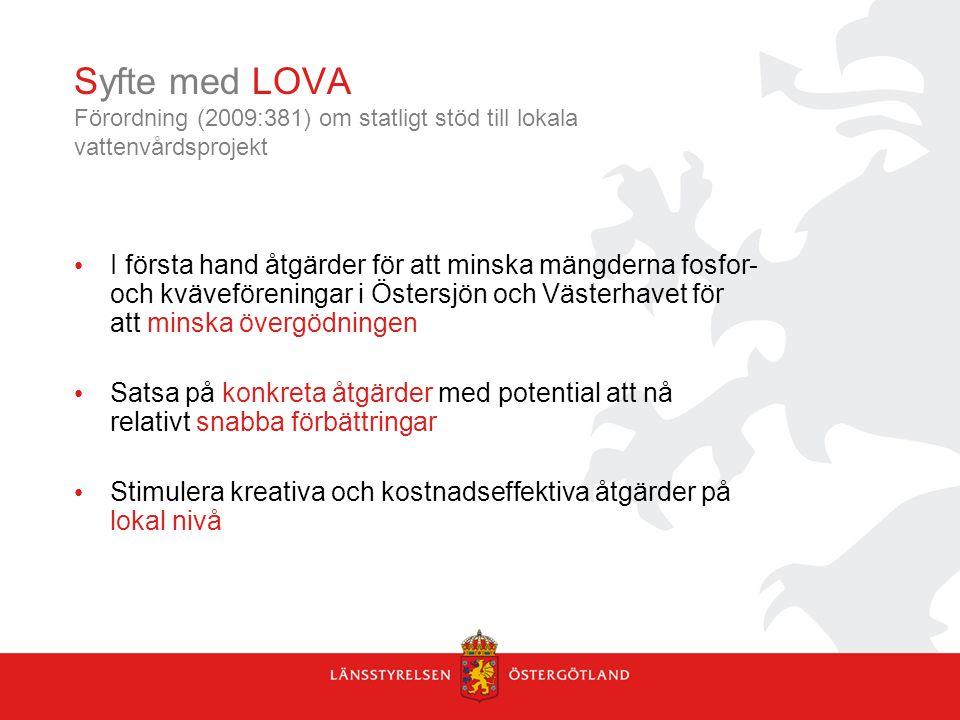 Syfte med LOVA Förordning (2009:381) om statligt stöd till lokala vattenvårdsprojekt I första hand åtgärder för att minska mängderna fosfor- och kväveföreningar i Östersjön och Västerhavet för att minska övergödningen Satsa på konkreta åtgärder med potential att nå relativt snabba förbättringar Stimulera kreativa och kostnadseffektiva åtgärder på lokal nivå