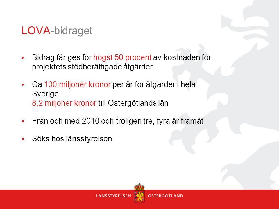 LOVA-bidraget Bidrag får ges för högst 50 procent av kostnaden för projektets stödberättigade åtgärder Ca 100 miljoner kronor per år för åtgärder i hela Sverige 8,2 miljoner kronor till Östergötlands län Från och med 2010 och troligen tre, fyra år framåt Söks hos länsstyrelsen